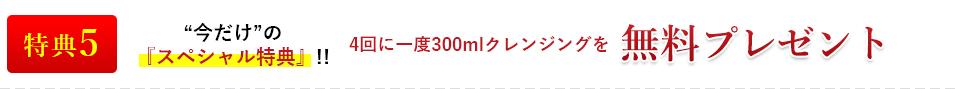 """特典5""""今だけ""""の『スペシャル特典』!!4回に一度300mlクレンジングを無料プレゼント"""